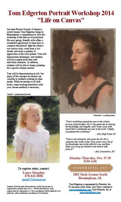 Our member Laura Murphey took a workshop this spring that got her so excited that she wanted to share it with y'all! Her efforts to bring this famous artist to Birmingham have paid off. The workshop is now sponsored by Portraits, Inc as the artist is part of their nation-wide stable of fine portrait artists. The brochure is attached.  Please take a look at the brochure to enjoy his breath-taking work! Even if you do not do portraits you can learn so much from an artist of his caliber!  Monday-Thursday, Oct. 27-30 9:00-4:00 Limited class size, reserve now  Six-time Portrait Society of America award winner Tom Edgerton brings to Birmingham a comprehensive, four-day workshop in the fine art of portraiture.  Visit his web site at www.tomedgerton.com  His easy-going, friendly style offers a wonderful opportunity to learn how to compose the portrait, light the subject, use various tools, work from a live model, and study a number of approaches to the color palette. Tom will demonstrate techniques, and students will have ample easel time with individual attention. In addition, students will be able to bring a painting for a special critique session. Tom will be demonstrating in oils, but many of the concepts he teaches are valuable to students working in other media. While he teaches at all skill levels, some working familiarity with your chosen medium is necessary.